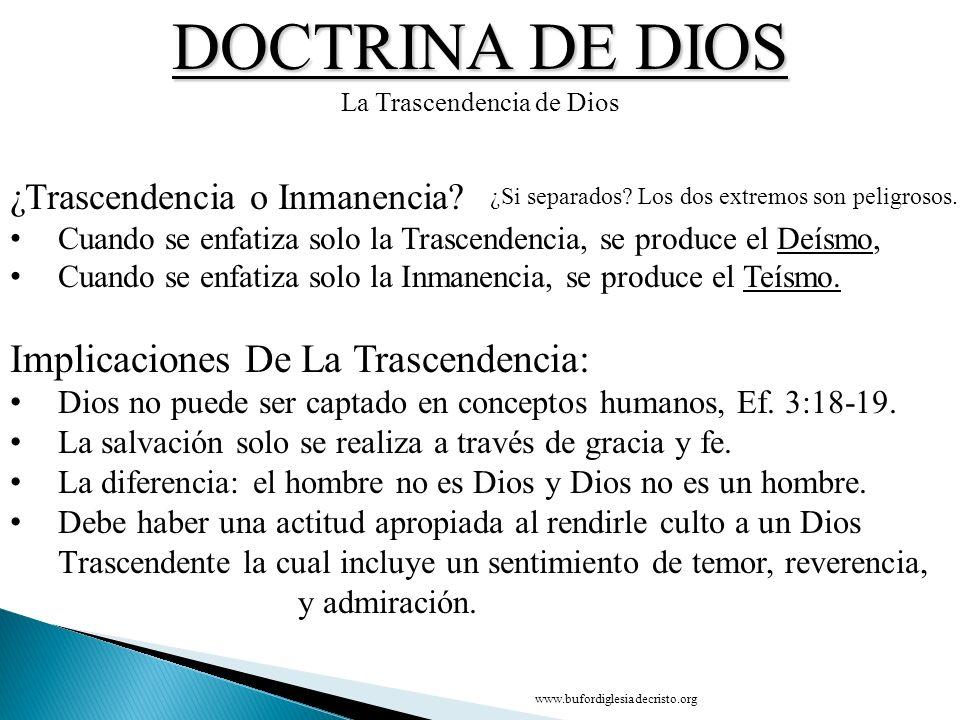 DOCTRINA DE DIOS La Trascendencia de Dios ¿Trascendencia o Inmanencia? Cuando se enfatiza solo la Trascendencia, se produce el Deísmo, Cuando se enfat