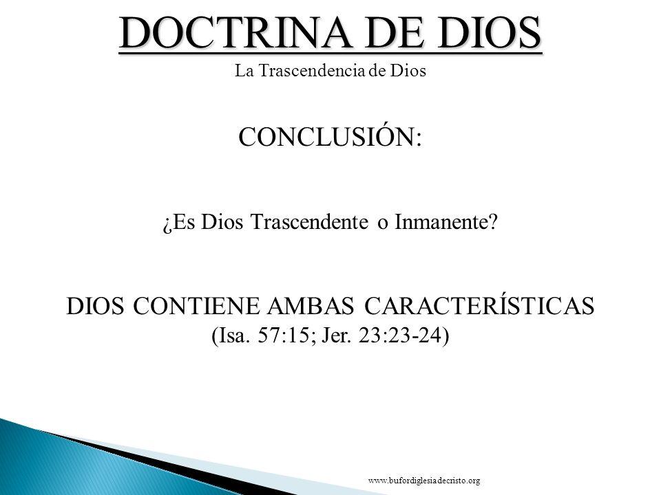 DOCTRINA DE DIOS La Trascendencia de Dios CONCLUSIÓN: ¿Es Dios Trascendente o Inmanente? DIOS CONTIENE AMBAS CARACTERÍSTICAS (Isa. 57:15; Jer. 23:23-2