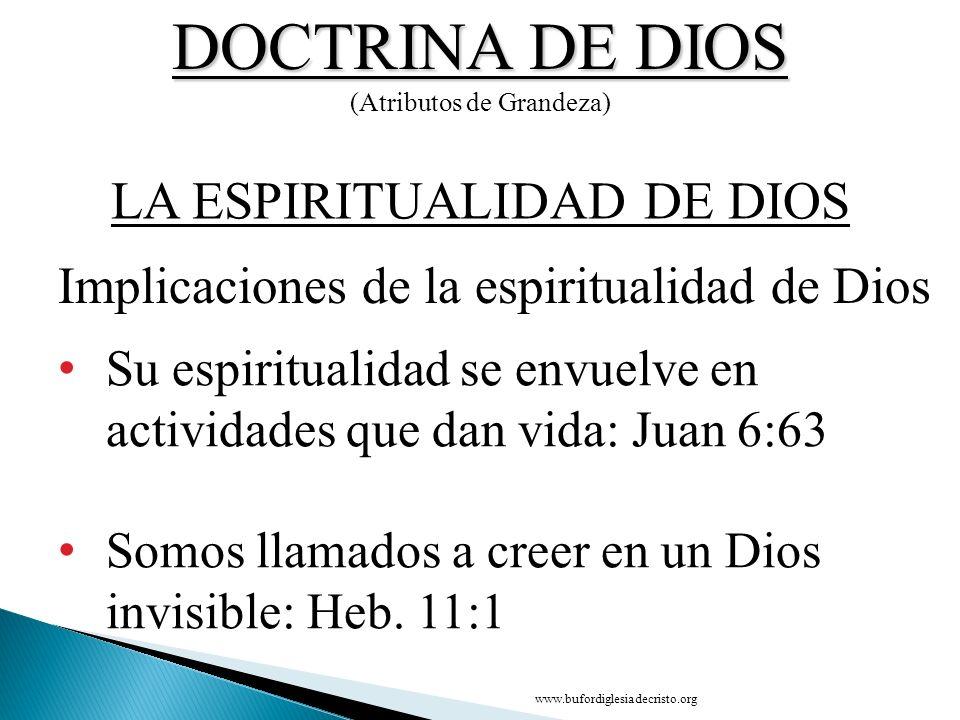 DOCTRINA DE DIOS (Atributos de Grandeza) Su espiritualidad se envuelve en actividades que dan vida: Juan 6:63 Somos llamados a creer en un Dios invisi