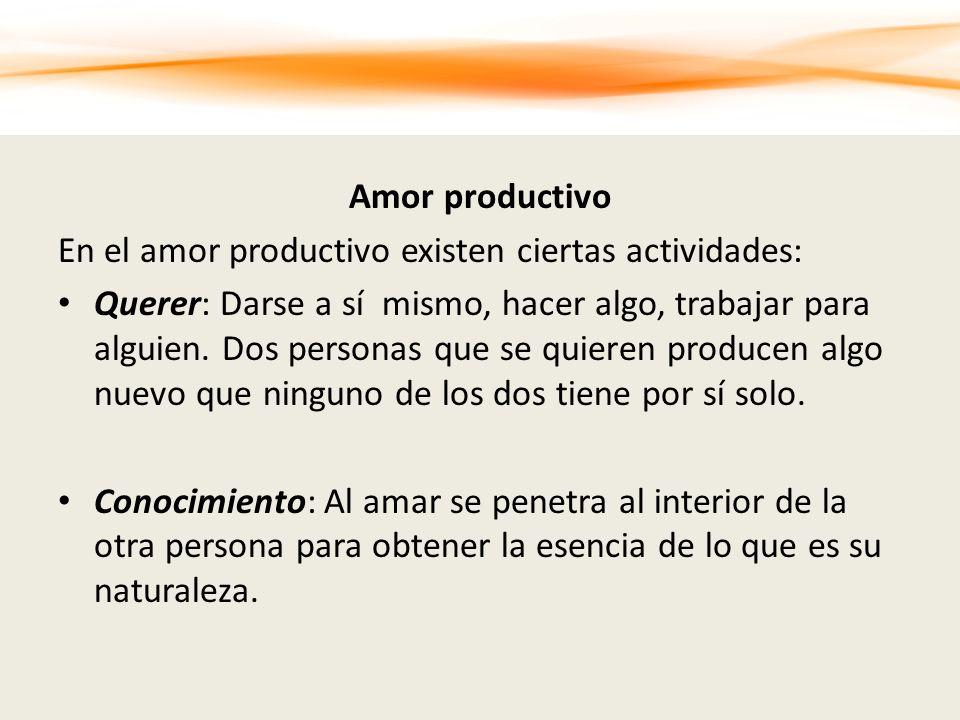 Amor productivo En el amor productivo existen ciertas actividades: Querer: Darse a sí mismo, hacer algo, trabajar para alguien. Dos personas que se qu