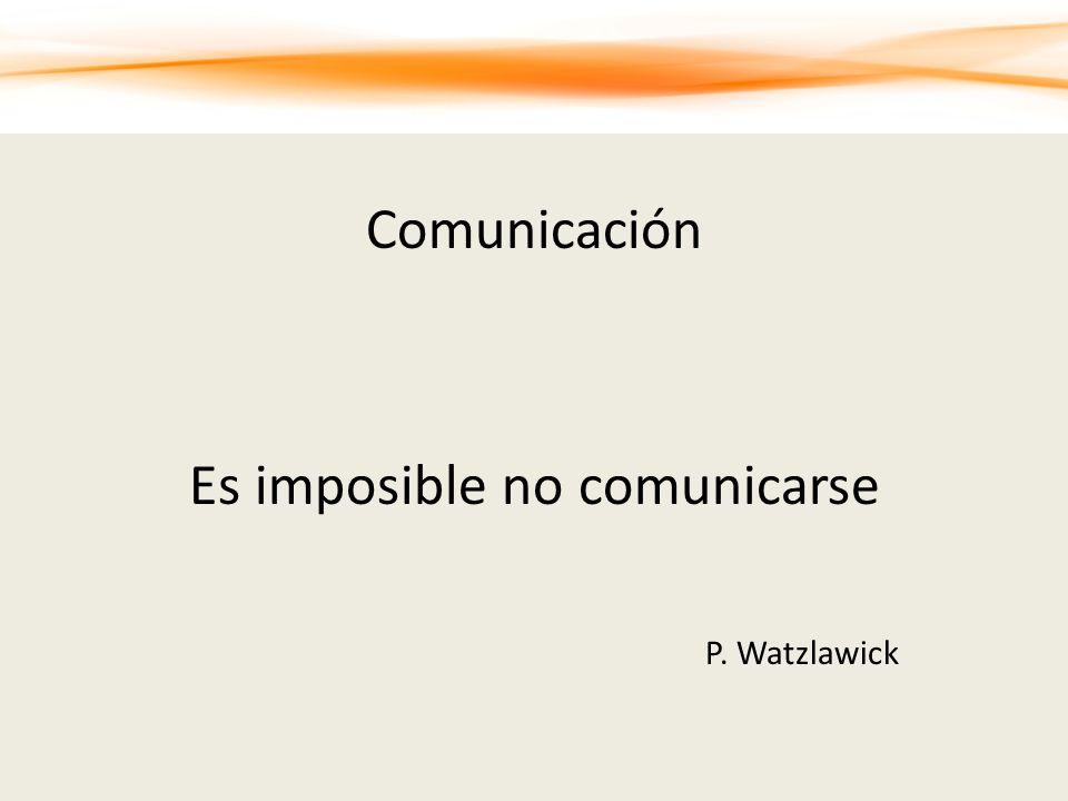 Comunicación Es imposible no comunicarse P. Watzlawick