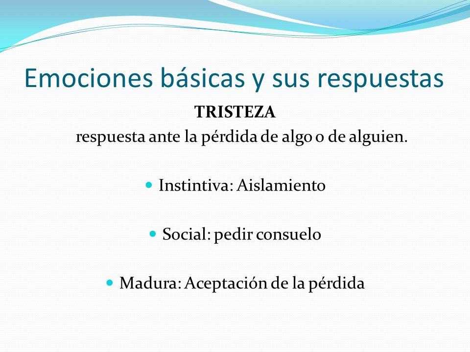 Emociones básicas y sus respuestas TRISTEZA respuesta ante la pérdida de algo o de alguien. Instintiva: Aislamiento Social: pedir consuelo Madura: Ace