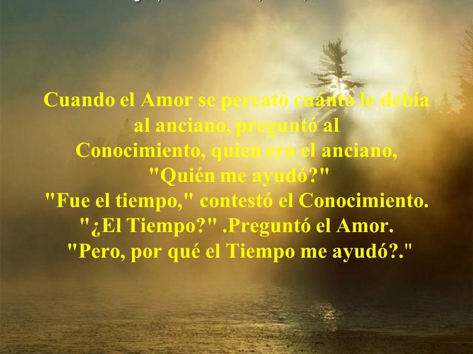 Cuando el Amor se percató cuánto le debía al anciano, preguntó al Conocimiento, quien era el anciano, Quién me ayudó? Fue el tiempo, contestó el Conocimiento.