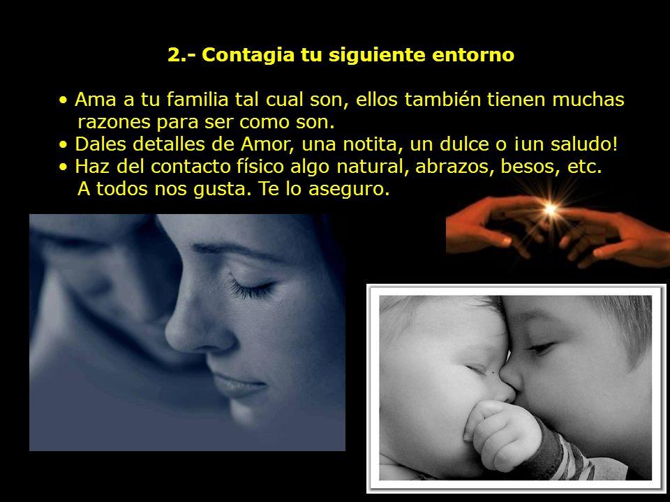 2.- Contagia tu siguiente entorno Ama a tu familia tal cual son, ellos también tienen muchas razones para ser como son.