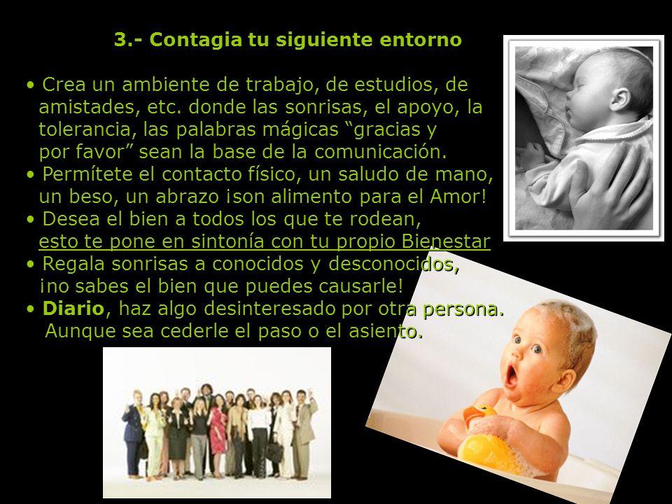 2.- Contagia tu siguiente entorno Ama a tu familia tal cual son, ellos también tienen muchas razones para ser como son. Dales detalles de Amor, una no