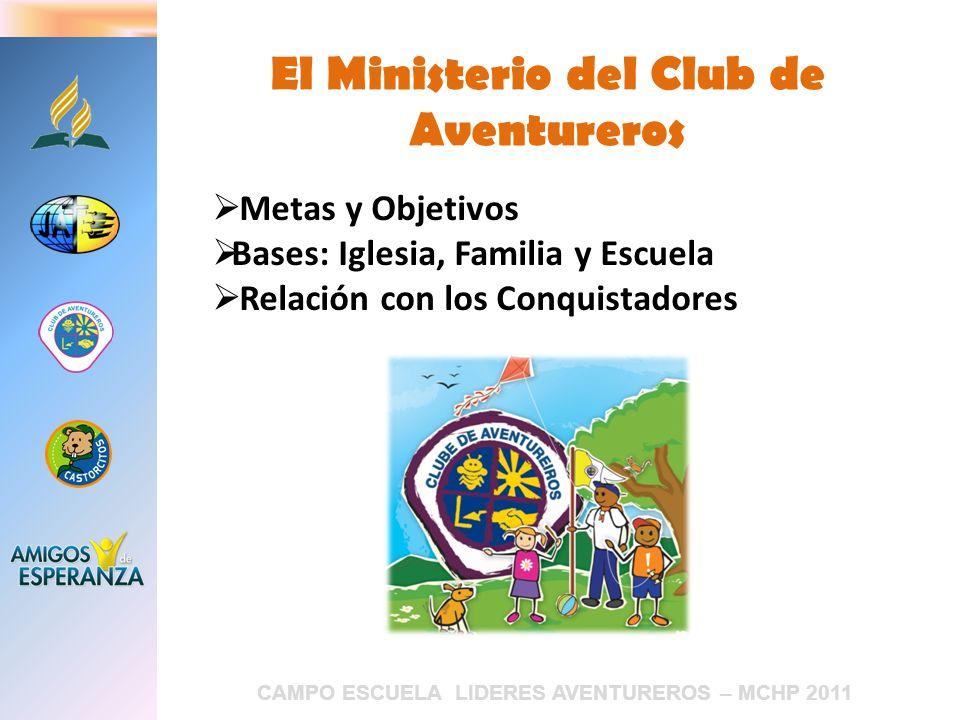 CAMPO ESCUELA LIDERES AVENTUREROS – MCHP 2011 El Ministerio del Club de Aventureros Metas y Objetivos Bases: Iglesia, Familia y Escuela Relación con l