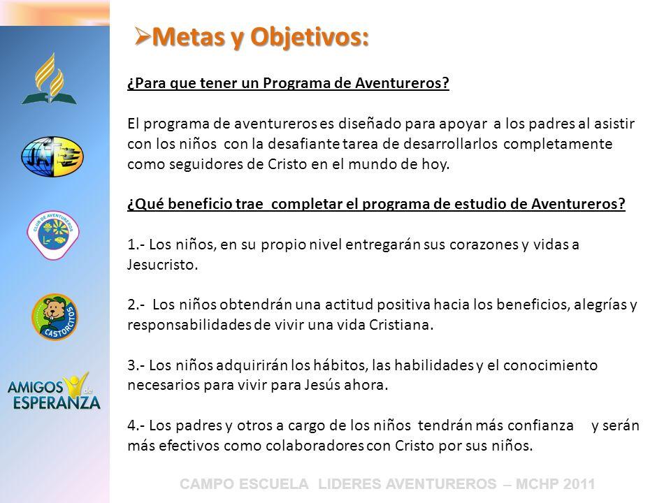CAMPO ESCUELA LIDERES AVENTUREROS – MCHP 2011 Metas y Objetivos: Metas y Objetivos: ¿Para que tener un Programa de Aventureros? El programa de aventur