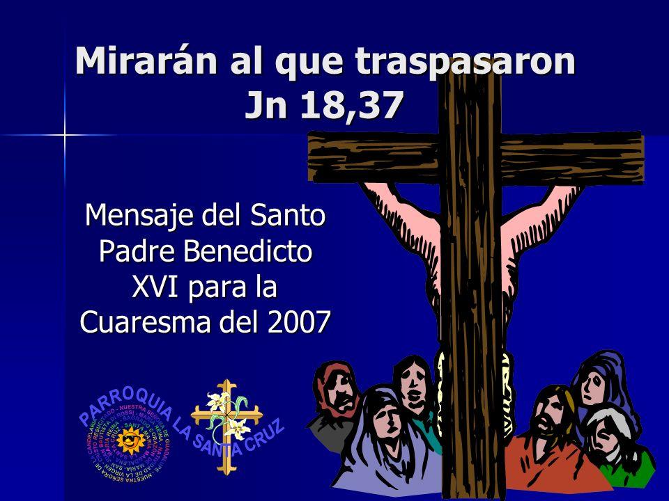 Mirarán al que traspasaron Jn 18,37 Mensaje del Santo Padre Benedicto XVI para la Cuaresma del 2007