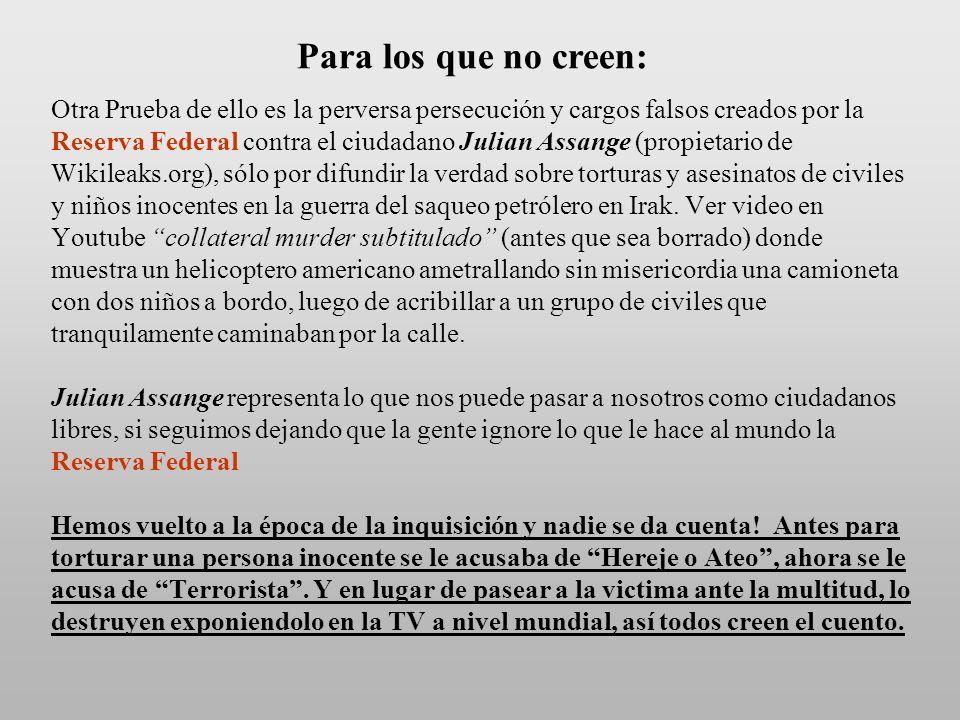 Otra Prueba de ello es la perversa persecución y cargos falsos creados por la Reserva Federal contra el ciudadano Julian Assange (propietario de Wikileaks.org), sólo por difundir la verdad sobre torturas y asesinatos de civiles y niños inocentes en la guerra del saqueo petrólero en Irak.