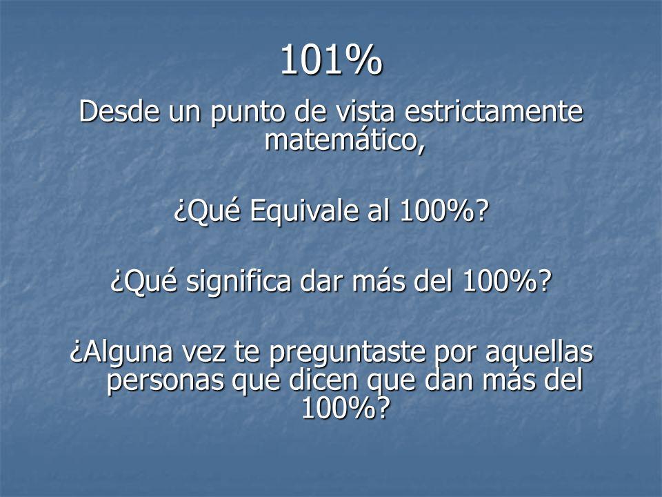101% Desde un punto de vista estrictamente matemático, ¿Qué Equivale al 100%? ¿Qué significa dar más del 100%? ¿Alguna vez te preguntaste por aquellas