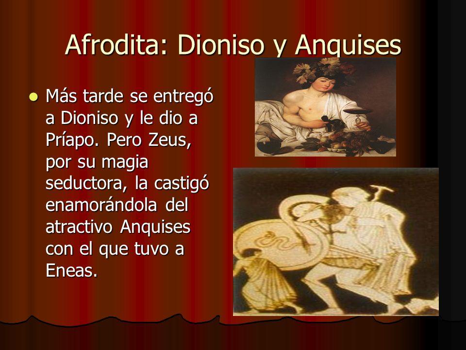 Afrodita: Dioniso y Anquises Más tarde se entregó a Dioniso y le dio a Príapo. Pero Zeus, por su magia seductora, la castigó enamorándola del atractiv