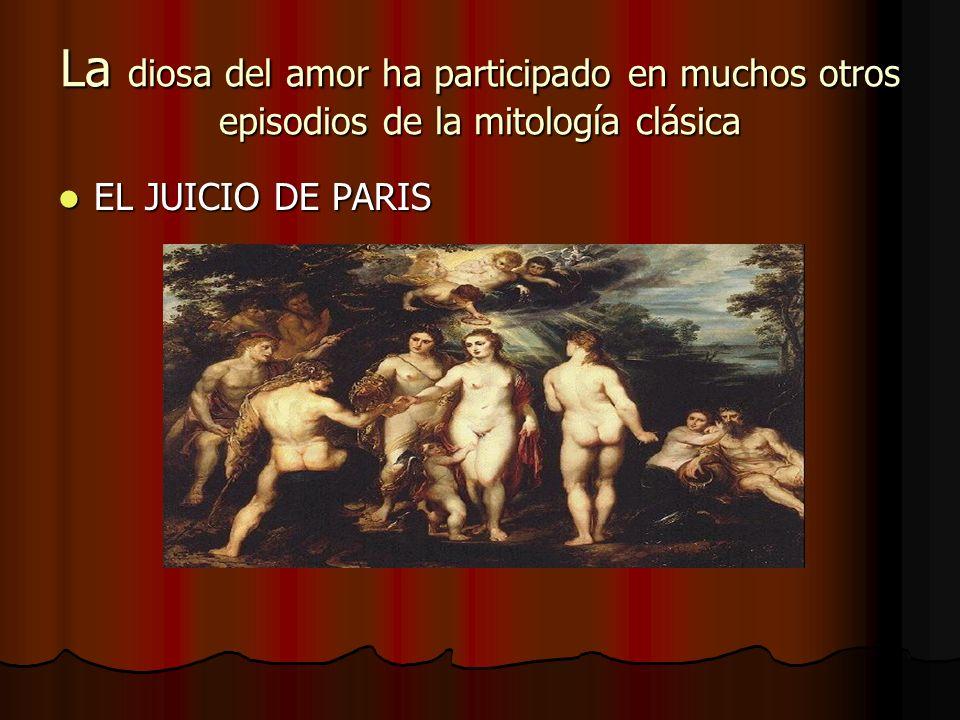 La diosa del amor ha participado en muchos otros episodios de la mitología clásica EL JUICIO DE PARIS EL JUICIO DE PARIS