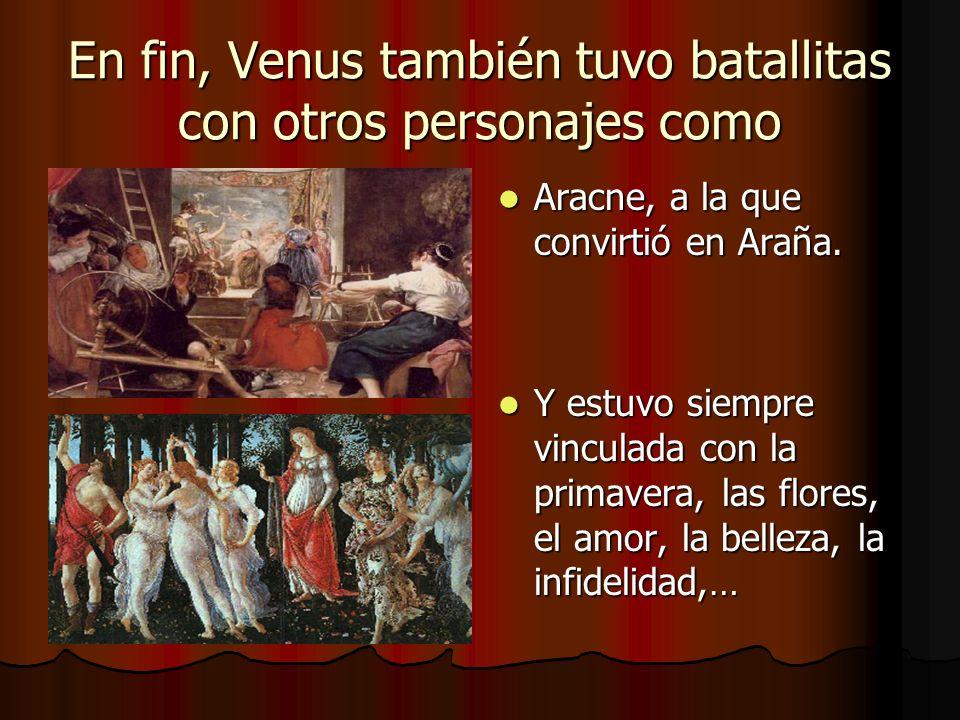 En fin, Venus también tuvo batallitas con otros personajes como Aracne, a la que convirtió en Araña. Aracne, a la que convirtió en Araña. Y estuvo sie