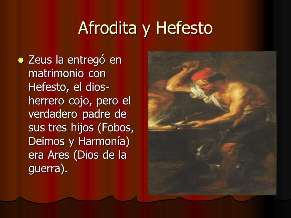 Afrodita y Hefesto Zeus la entregó en matrimonio con Hefesto, el dios- herrero cojo, pero el verdadero padre de sus tres hijos (Fobos, Deimos y Harmon