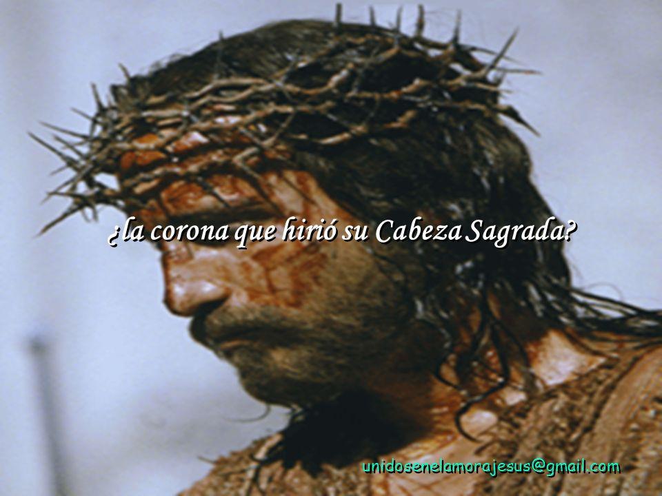 unidosenelamorajesus@gmail.com ¿la corona que hirió su Cabeza Sagrada.