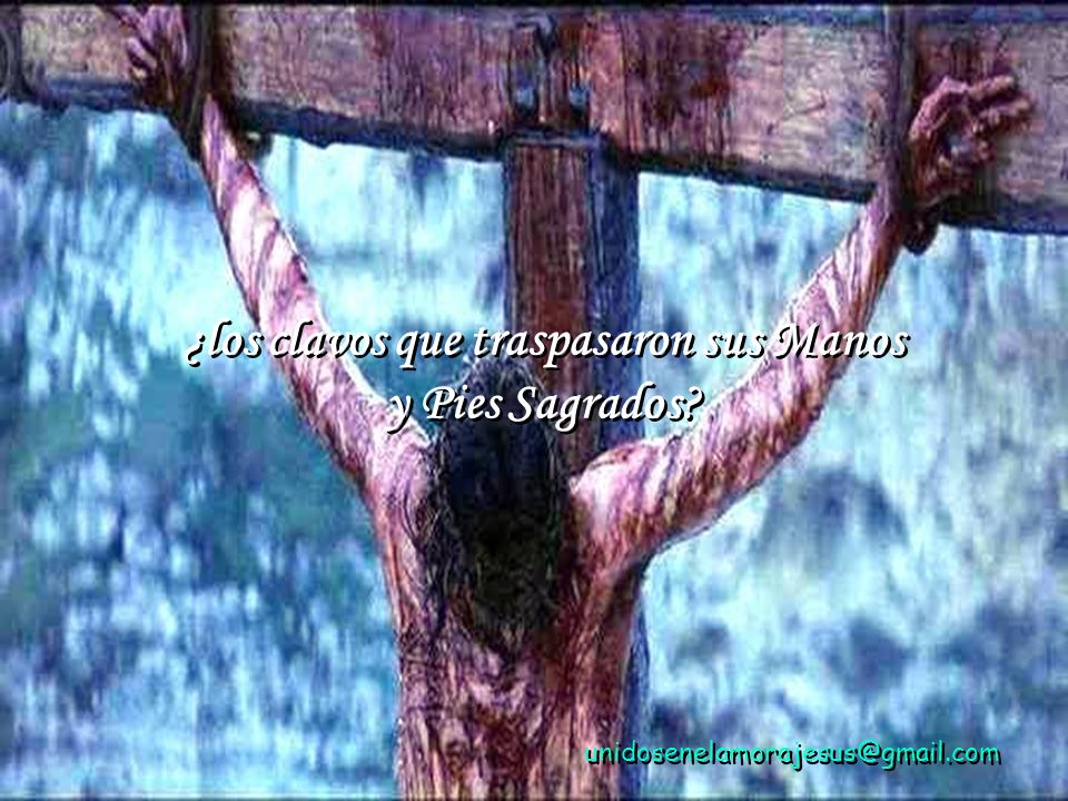 unidosenelamorajesus@gmail.com ¿los clavos que traspasaron sus Manos y Pies Sagrados.