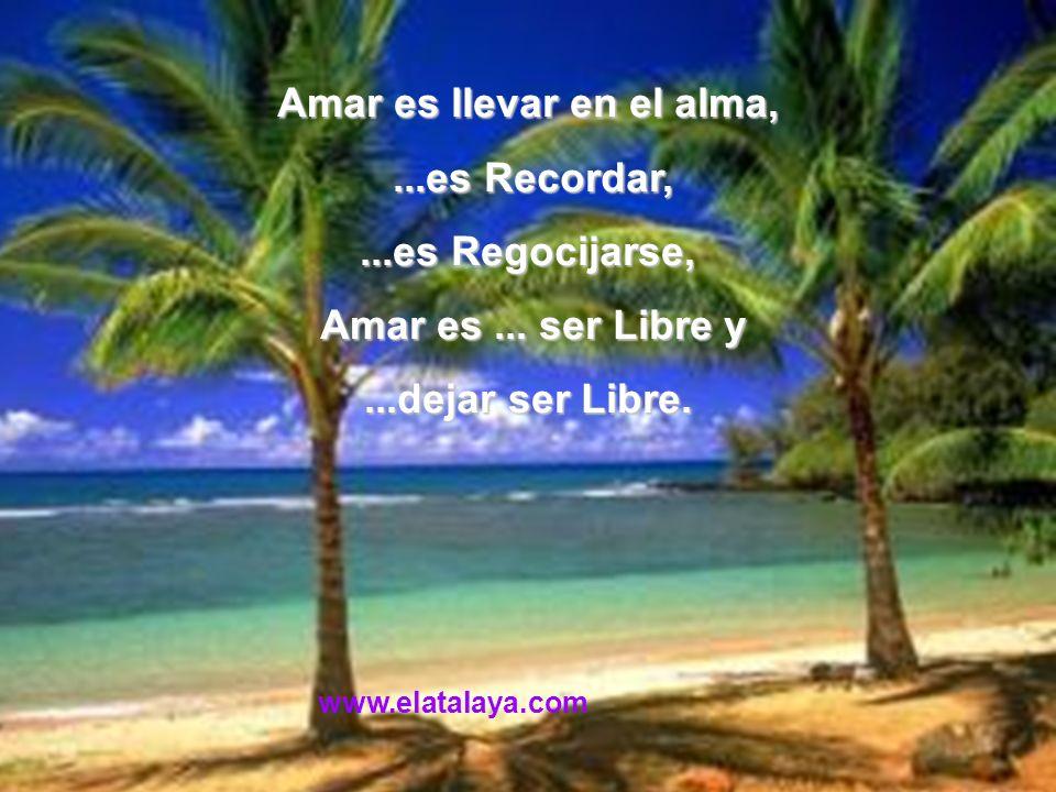 Amar es llevar en el alma,...es Recordar,...es Recordar,...es Regocijarse, Amar es... ser Libre y Amar es... ser Libre y...dejar ser Libre. www.elatal