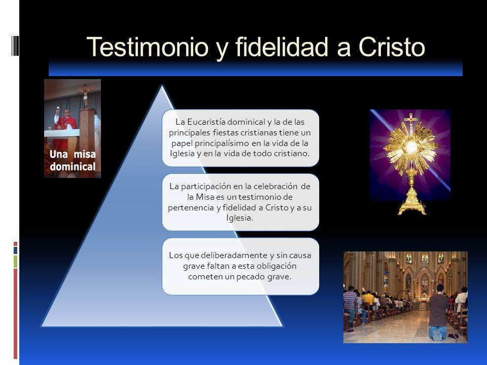Testimonio y fidelidad a Cristo La Eucaristía dominical y la de las principales fiestas cristianas tiene un papel principalísimo en la vida de la Igle