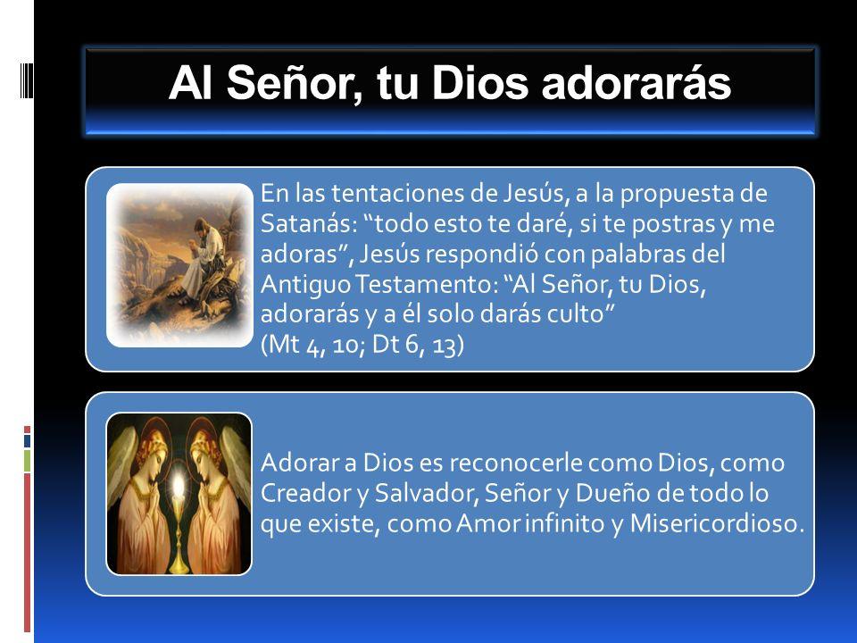 Al Señor, tu Dios adorarás En las tentaciones de Jesús, a la propuesta de Satanás: todo esto te daré, si te postras y me adoras, Jesús respondió con p