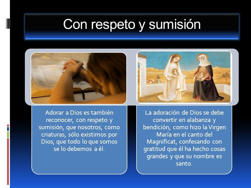Con respeto y sumisión Adorar a Dios es también reconocer, con respeto y sumisión, que nosotros, como criaturas, sólo existimos por Dios, que todo lo