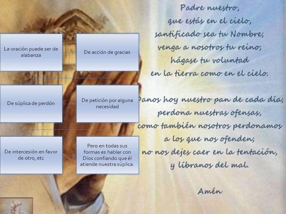 La oración puede ser de alabanza De acción de gracias De súplica de perdón De petición por alguna necesidad De intercesión en favor de otro, etc Pero