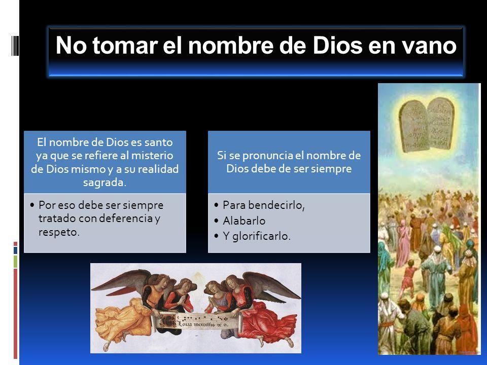 No tomar el nombre de Dios en vano El nombre de Dios es santo ya que se refiere al misterio de Dios mismo y a su realidad sagrada. Por eso debe ser si