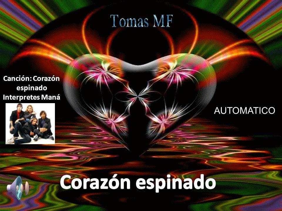Canción: Corazón espinado Interprete: Maná AUTOMATICO Canción: Corazón espinado Interpretes Maná AUTOMATICO