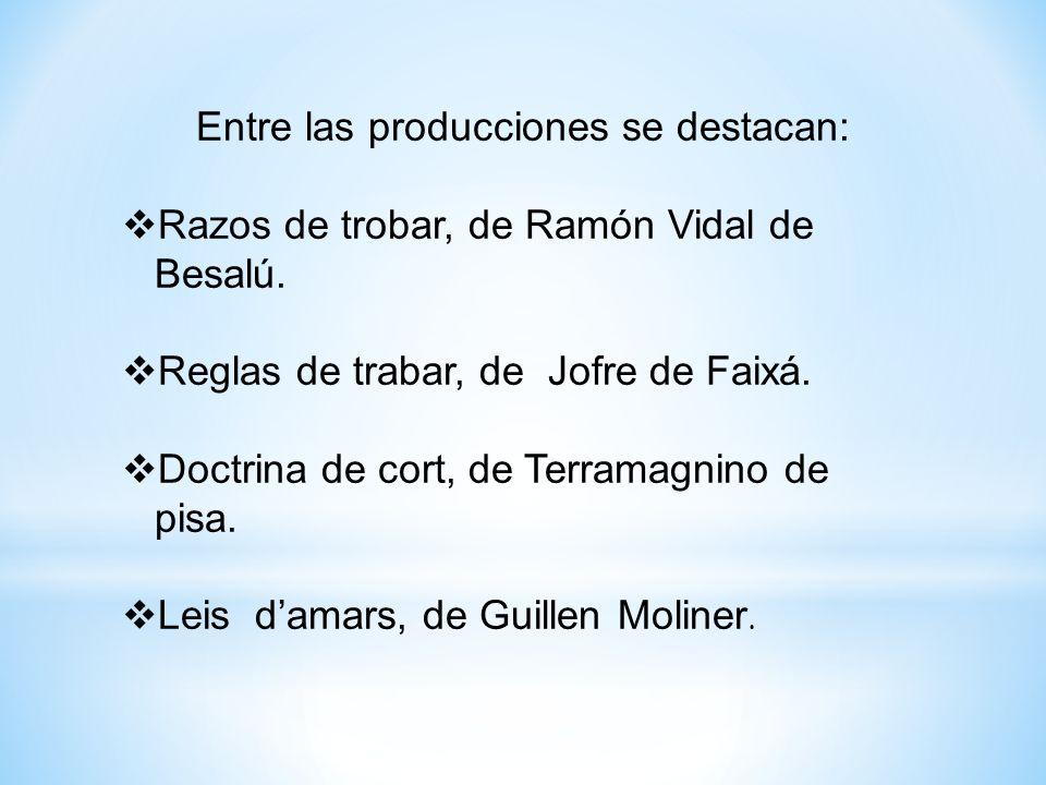 Entre las producciones se destacan: Razos de trobar, de Ramón Vidal de Besalú. Reglas de trabar, de Jofre de Faixá. Doctrina de cort, de Terramagnino