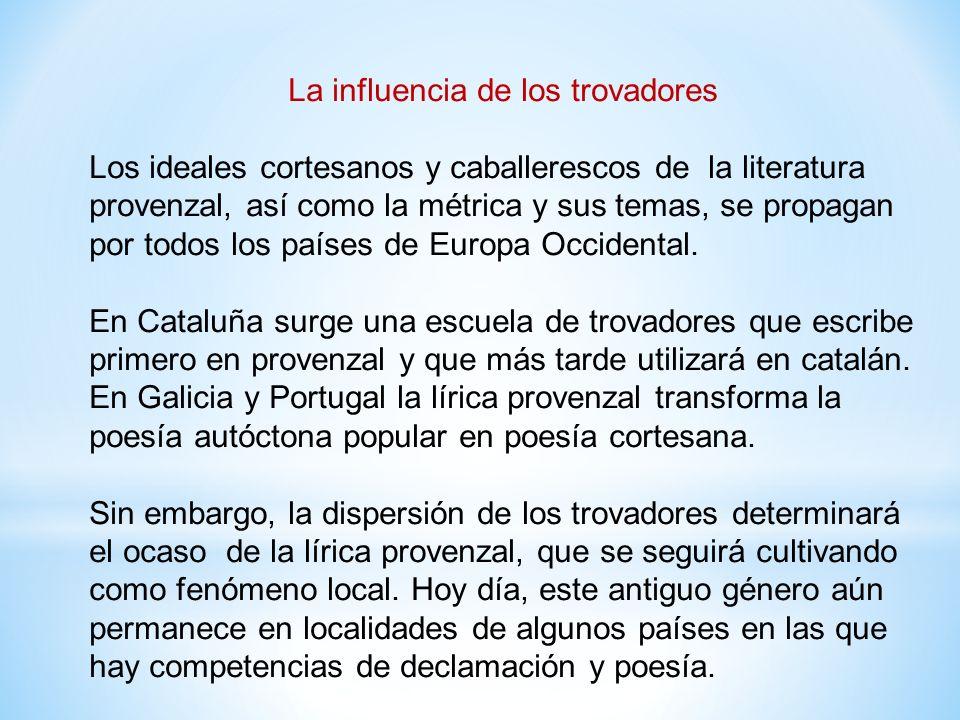 La influencia de los trovadores Los ideales cortesanos y caballerescos de la literatura provenzal, así como la métrica y sus temas, se propagan por todos los países de Europa Occidental.