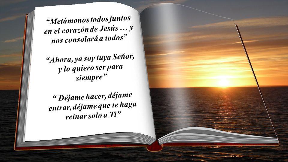 Metámonos todos juntos en el corazón de Jesús … y nos consolará a todos Ahora, ya soy tuya Señor, y lo quiero ser para siempre Déjame hacer, déjame entrar, déjame que te haga reinar solo a Ti