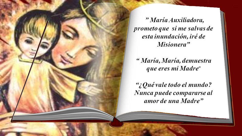 María Auxiliadora, prometo que si me salvas de esta inundación, iré de Misionera María, demuestra que eres mi Madre ¿Qué vale todo el mundo.
