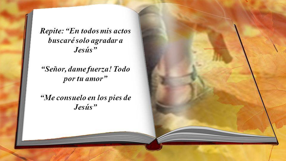Repite: En todos mis actos buscaré solo agradar a Jesús Señor, dame fuerza.