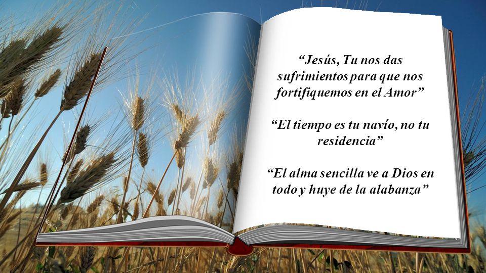 Jesús, Tu nos das sufrimientos para que nos fortifiquemos en el Amor El tiempo es tu navío, no tu residencia El alma sencilla ve a Dios en todo y huye de la alabanza