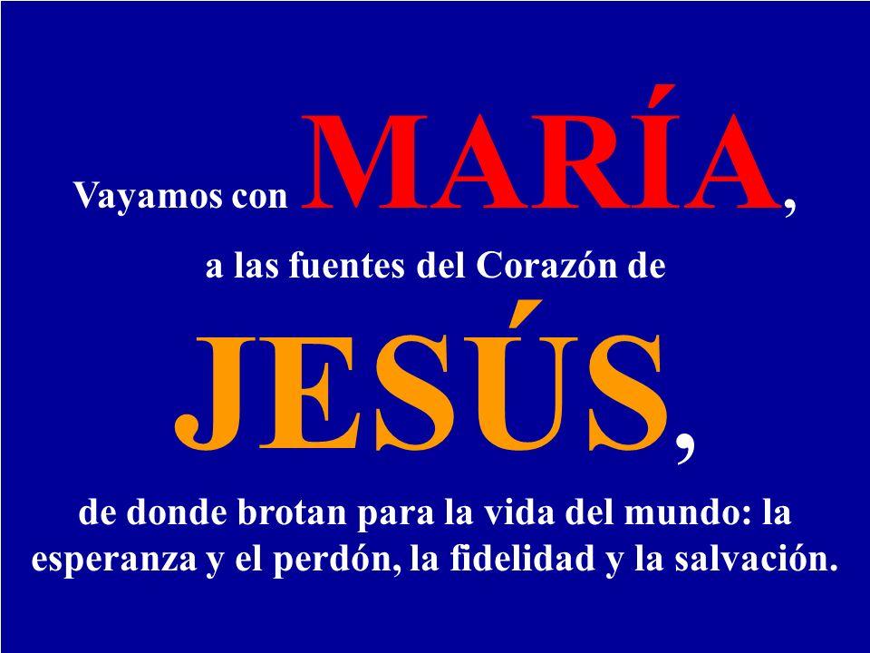 Vayamos con MARÍA, a las fuentes del Corazón de JESÚS, de donde brotan para la vida del mundo: la esperanza y el perdón, la fidelidad y la salvación.