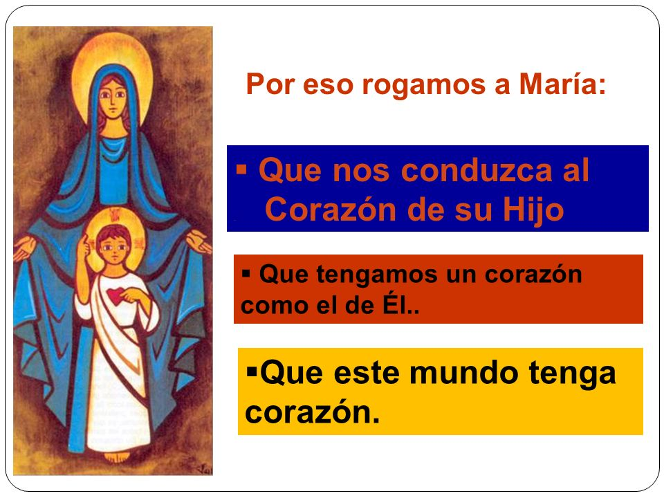 Por eso rogamos a María: Que nos conduzca al. Corazón de su Hijo Que tengamos un corazón como el de Él.. Que este mundo tenga corazón.
