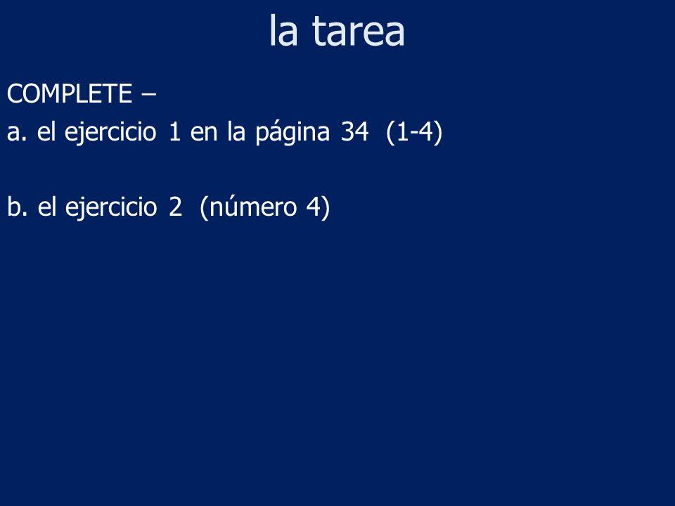 la tarea COMPLETE – a. el ejercicio 1 en la página 34 (1-4) b. el ejercicio 2 (número 4)