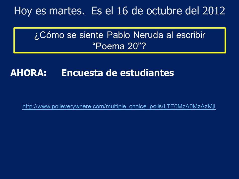 Hoy es martes. Es el 16 de octubre del 2012 ¿Cómo se siente Pablo Neruda al escribir Poema 20? AHORA: Encuesta de estudiantes http://www.polleverywher