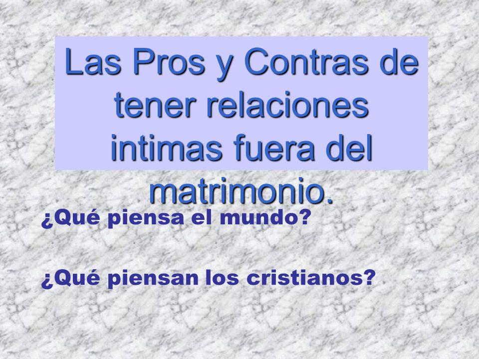 Las Pros y Contras de tener relaciones intimas fuera del matrimonio. ¿Qué piensa el mundo? ¿Qué piensan los cristianos?