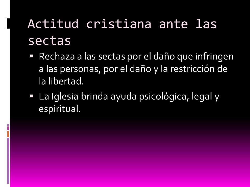 Actitud cristiana ante las sectas Rechaza a las sectas por el daño que infringen a las personas, por el daño y la restricción de la libertad. La Igles