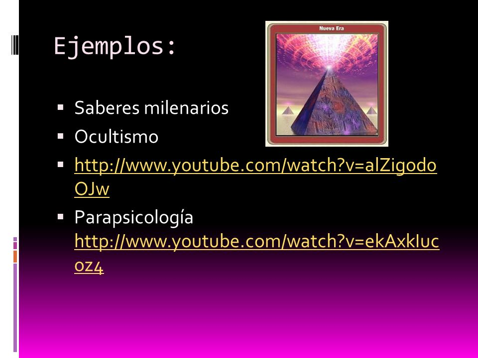 Ejemplos: Saberes milenarios Ocultismo http://www.youtube.com/watch?v=alZigod0 OJw http://www.youtube.com/watch?v=alZigod0 OJw Parapsicología http://www.youtube.com/watch?v=ekAxkIuc oz4 http://www.youtube.com/watch?v=ekAxkIuc oz4