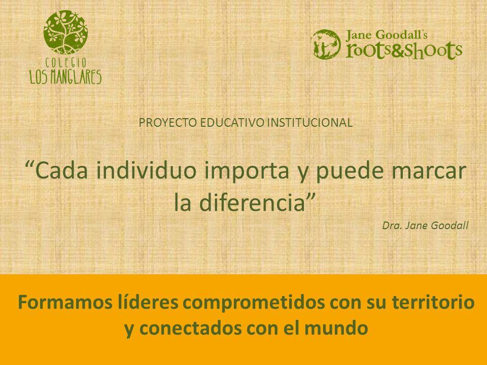 PROYECTO EDUCATIVO INSTITUCIONAL Cada individuo importa y puede marcar la diferencia Dra. Jane Goodall Formamos líderes comprometidos con su territori