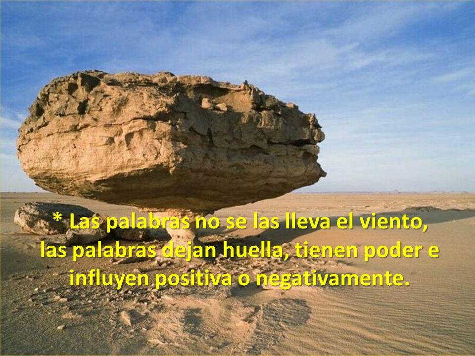 * Las palabras no se las lleva el viento, las palabras dejan huella, tienen poder e influyen positiva o negativamente.