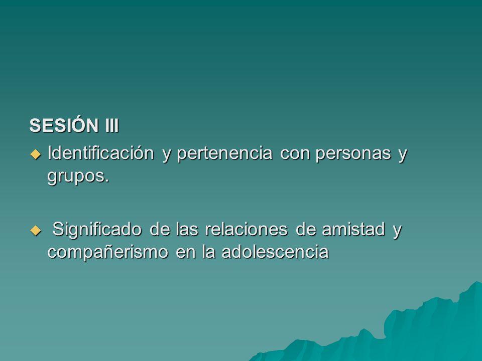 SESIÓN III Identificación y pertenencia con personas y grupos. Identificación y pertenencia con personas y grupos. Significado de las relaciones de am
