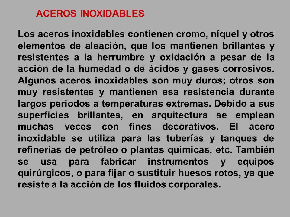 ACEROS INOXIDABLES Los aceros inoxidables contienen cromo, níquel y otros elementos de aleación, que los mantienen brillantes y resistentes a la herru