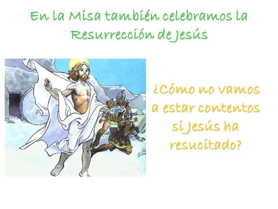 En la Misa también celebramos la Resurrección de Jesús ¿Cómo no vamos a estar contentos si Jesús ha resucitado.