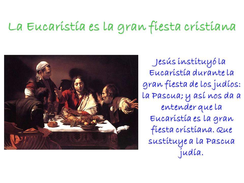 La Eucaristía es la gran fiesta cristiana Jesús instituyó la Eucaristía durante la gran fiesta de los judíos: la Pascua; y así nos da a entender que la Eucaristía es la gran fiesta cristiana.