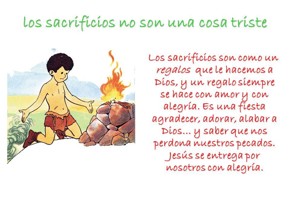 los sacrificios no son una cosa triste Los sacrificios son como un regalos que le hacemos a Dios, y un regalo siempre se hace con amor y con alegría.