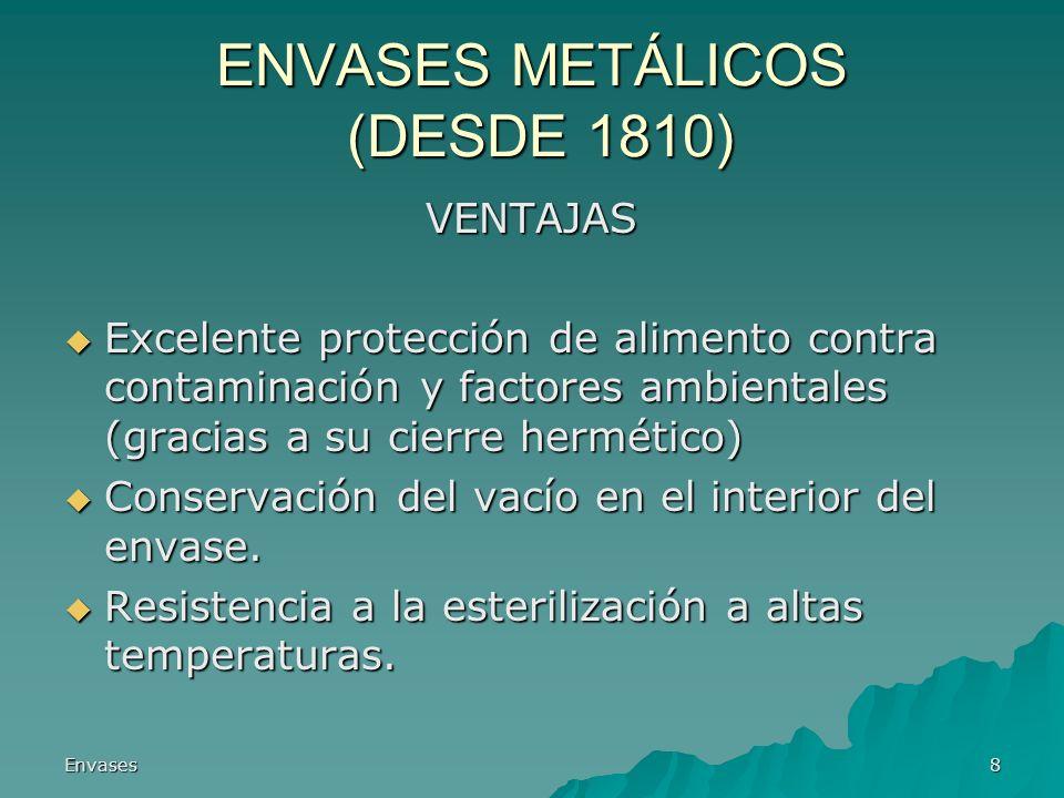 Envases8 ENVASES METÁLICOS (DESDE 1810) VENTAJAS Excelente protección de alimento contra contaminación y factores ambientales (gracias a su cierre her