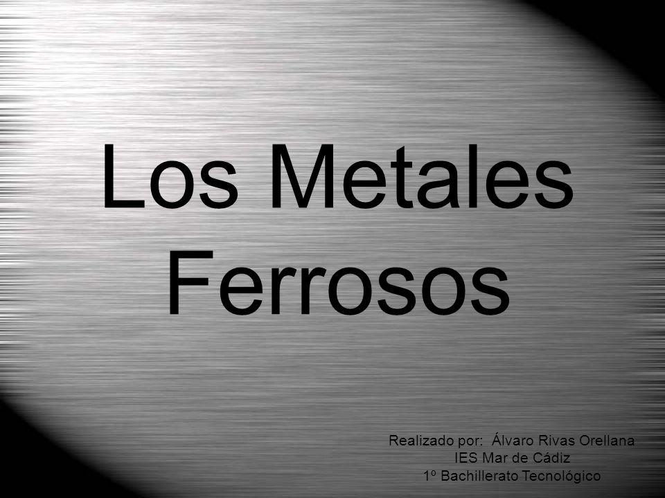 Los Metales Ferrosos Realizado por: Álvaro Rivas Orellana IES Mar de Cádiz 1º Bachillerato Tecnológico