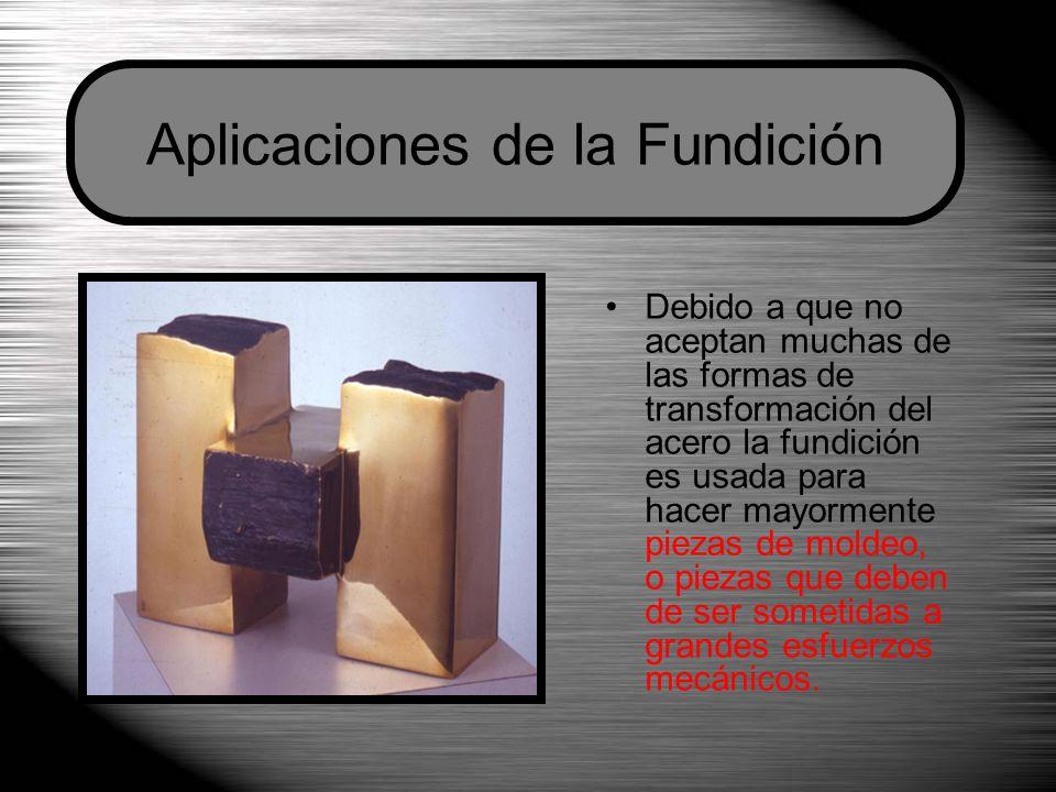 Debido a que no aceptan muchas de las formas de transformación del acero la fundición es usada para hacer mayormente piezas de moldeo, o piezas que de